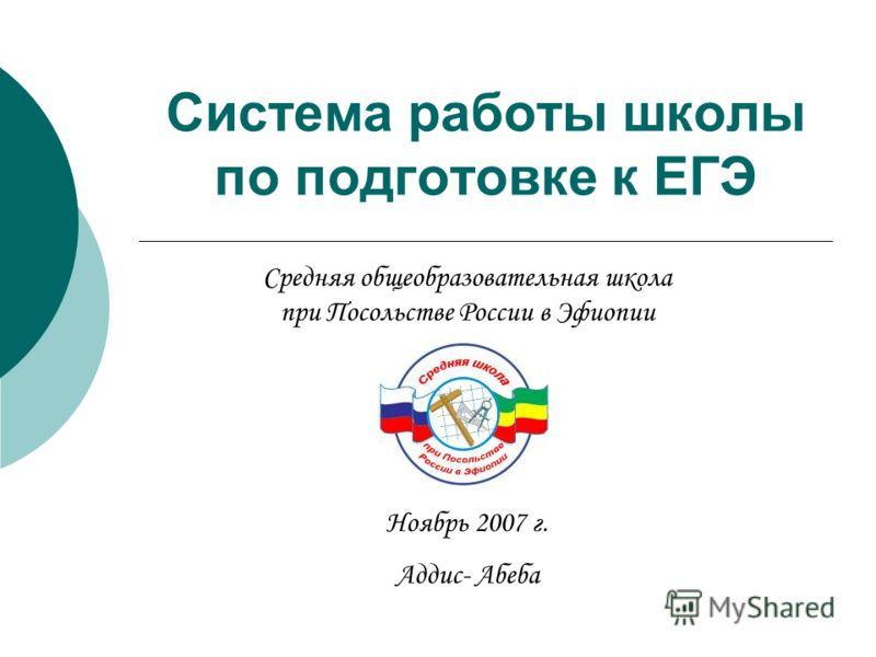 Система работы школы по подготовке к ЕГЭ Средняя общеобразовательная школа при Посольстве России в Эфиопии Ноябрь 2007 г. Аддис- Абеба