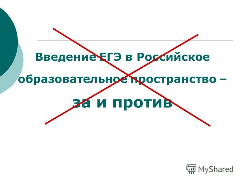 Введение ЕГЭ в Российское образовательное пространство – за и против