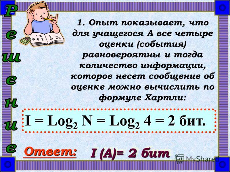 1. Опыт показывает, что для учащегося A все четыре оценки (события) равновероятны и тогда количество информации, которое несет сообщение об оценке можно вычислить по формуле Хартли: I = Log 2 N = Log 2 4 = 2 бит. Ответ: I (А)= 2 бит