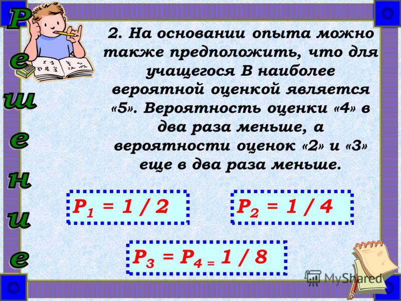 2. На основании опыта можно также предположить, что для учащегося B наиболее вероятной оценкой является «5». Вероятность оценки «4» в два раза меньше, а вероятности оценок «2» и «3» еще в два раза меньше. P 1 = 1 / 2P 2 = 1 / 4 P 3 = Р 4 = 1 / 8