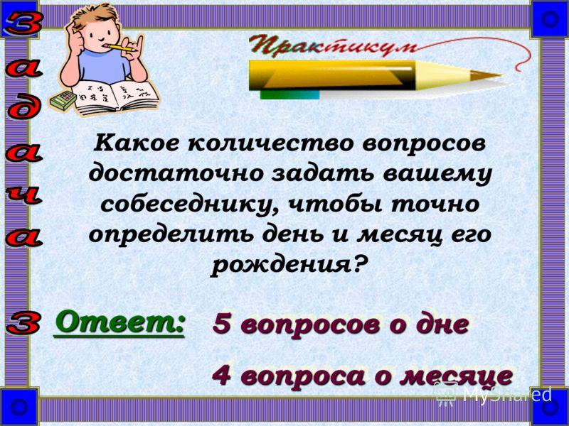 Какое количество вопросов достаточно задать вашему собеседнику, чтобы точно определить день и месяц его рождения? Ответ: 5 вопросов о дне 4 вопроса о месяце 5 вопросов о дне 4 вопроса о месяце