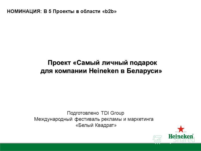 Проект «Самый личный подарок Проект «Самый личный подарок для компании Heineken в Беларуси» для компании Heineken в Беларуси» НОМИНАЦИЯ: B 5 Проекты в области «b2b» Подготовлено TDI Group Международный фестиваль рекламы и маркетинга «Белый Квадрат»