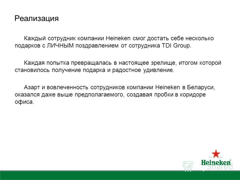 Реализация Каждый сотрудник компании Heineken cмог достать себе несколько подарков с ЛИЧНЫМ поздравлением от сотрудника TDI Group. Каждая попытка превращалась в настоящее зрелище, итогом которой становилось получение подарка и радостное удивление. Аз