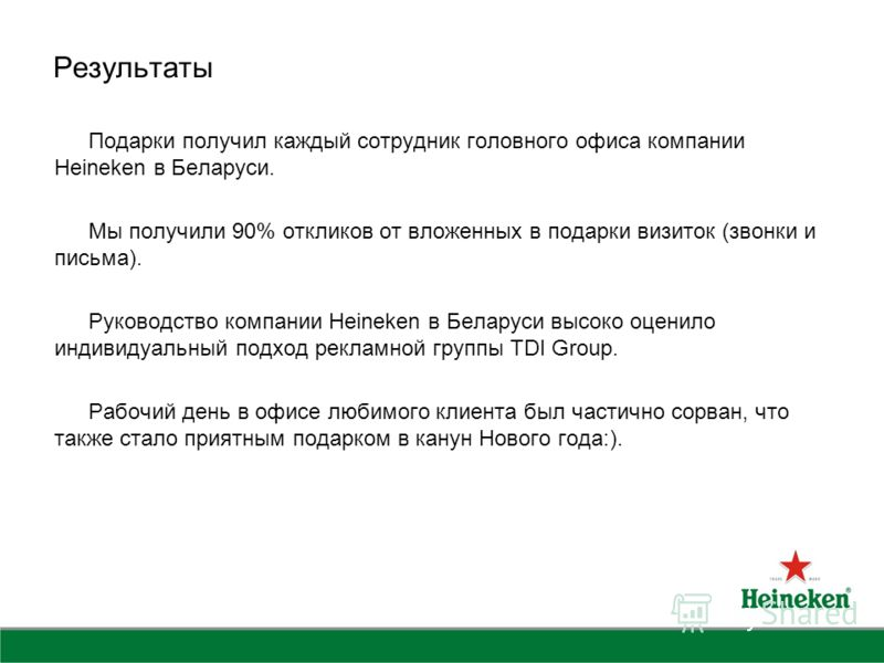 Результаты Подарки получил каждый сотрудник головного офиса компании Heineken в Беларуси. Мы получили 90% откликов от вложенных в подарки визиток (звонки и письма). Руководство компании Heineken в Беларуси высоко оценило индивидуальный подход рекламн