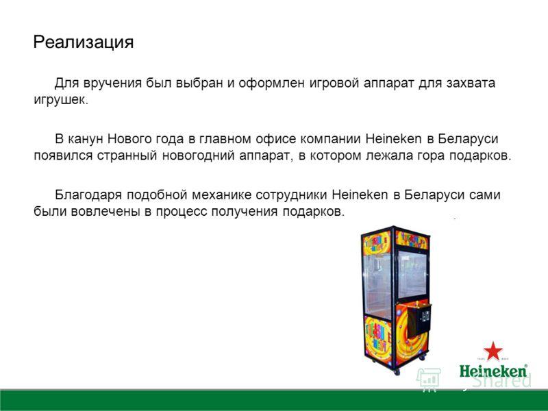 Реализация Для вручения был выбран и оформлен игровой аппарат для захвата игрушек. В канун Нового года в главном офисе компании Heineken в Беларуси появился странный новогодний аппарат, в котором лежала гора подарков. Благодаря подобной механике сотр
