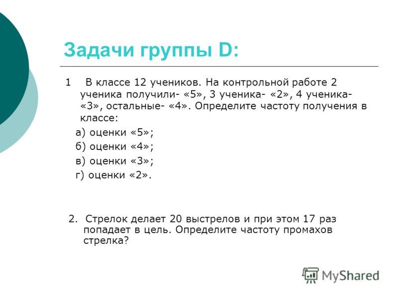 Задачи группы D: 1 В классе 12 учеников. На контрольной работе 2 ученика получили- «5», 3 ученика- «2», 4 ученика- «3», остальные- «4». Определите частоту получения в классе: а) оценки «5»; б) оценки «4»; в) оценки «3»; г) оценки «2». 2. Стрелок дела
