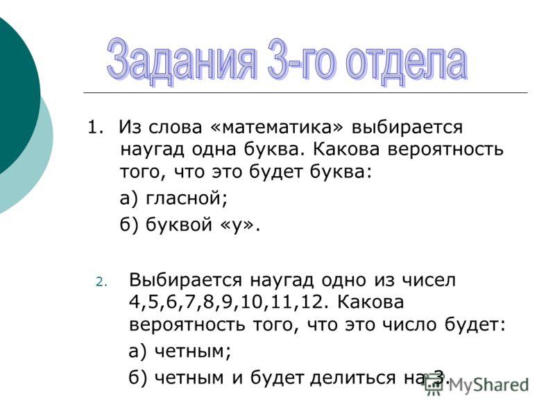 1. Из слова «математика» выбирается наугад одна буква. Какова вероятность того, что это будет буква: а) гласной; б) буквой «у». 2. Выбирается наугад одно из чисел 4,5,6,7,8,9,10,11,12. Какова вероятность того, что это число будет: а) четным; б) четны