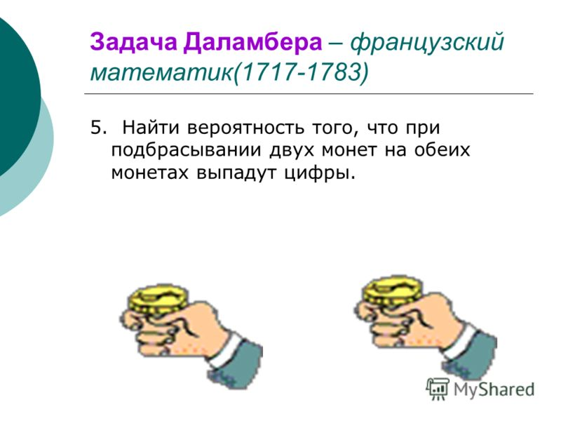 Задача Даламбера – французский математик(1717-1783) 5. Найти вероятность того, что при подбрасывании двух монет на обеих монетах выпадут цифры.