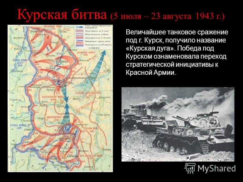 Курская битва (5 июля – 23 августа 1943 г.) Величайшее танковое сражение под г. Курск, получило название «Курская дуга». Победа под Курском ознаменовала переход стратегической инициативы к Красной Армии.