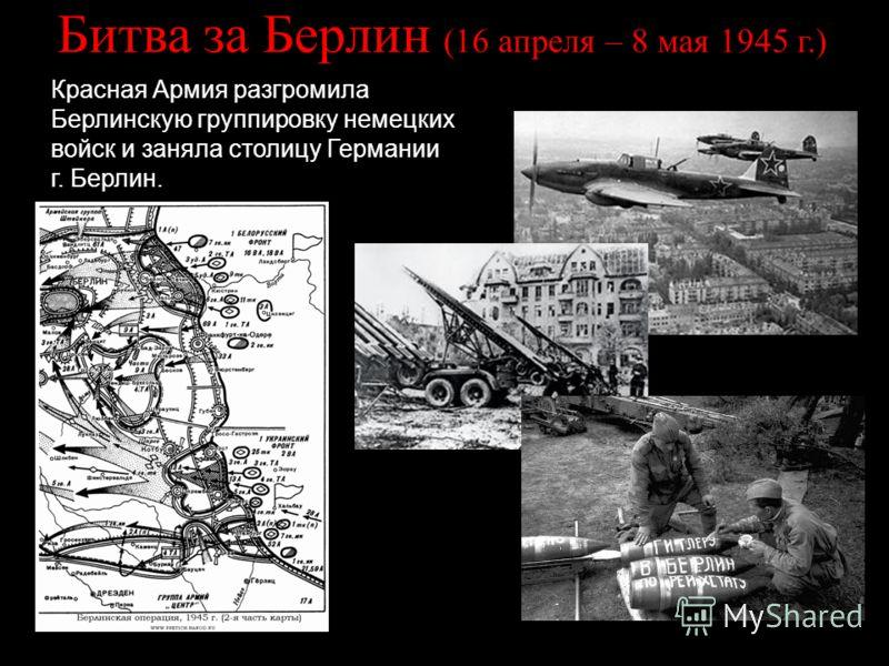 Битва за Берлин (16 апреля – 8 мая 1945 г.) Красная Армия разгромила Берлинскую группировку немецких войск и заняла столицу Германии г. Берлин.