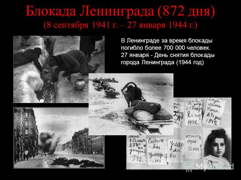 Блокада Ленинграда (872 дня) (8 сентября 1941 г. – 27 января 1944 г.) В Ленинграде за время блокады погибло более 700 000 человек. 27 января - День снятия блокады города Ленинграда (1944 год)