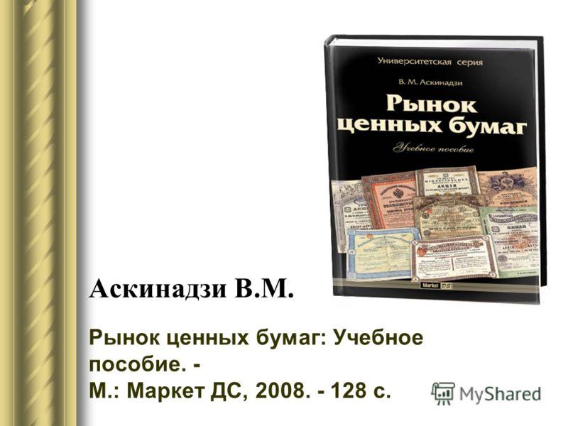 Аскинадзи В.М. Рынок ценных бумаг: Учебное пособие. - М.: Маркет ДС, 2008. - 128 с.