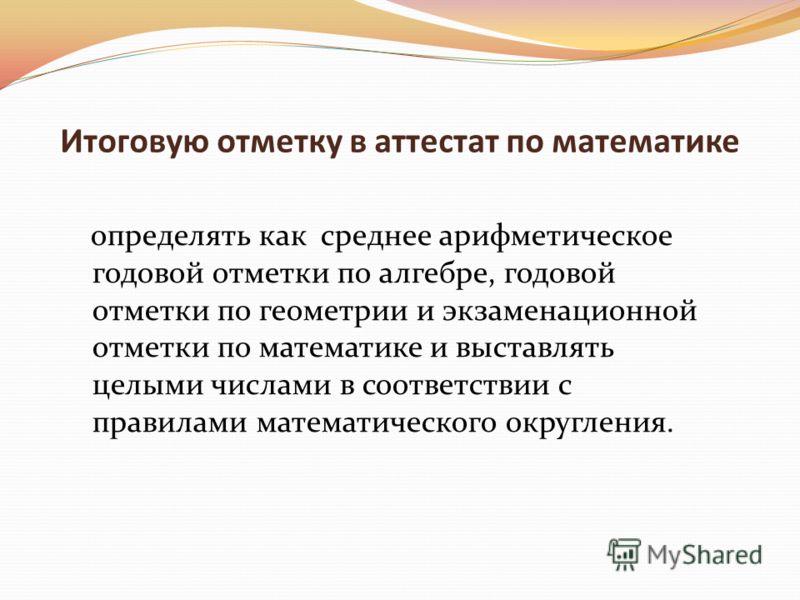 Итоговую отметку в аттестат по математике определять как среднее арифметическое годовой отметки по алгебре, годовой отметки по геометрии и экзаменационной отметки по математике и выставлять целыми числами в соответствии с правилами математического ок