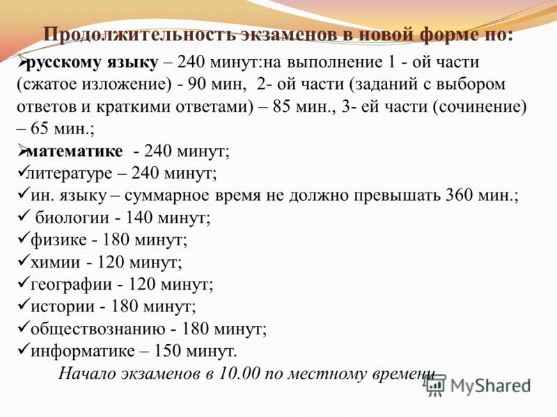 Продолжительность экзаменов в новой форме по: русскому языку – 240 минут:на выполнение 1 - ой части (сжатое изложение) - 90 мин, 2- ой части (заданий с выбором ответов и краткими ответами) – 85 мин., 3- ей части (сочинение) – 65 мин.; математике - 24