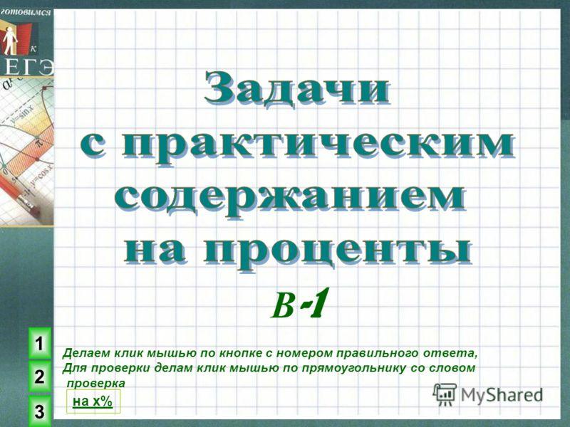 Делаем клик мышью по кнопке с номером правильного ответа, Для проверки делам клик мышью по прямоугольнику со словом проверка 1 2 3 на x% В -1