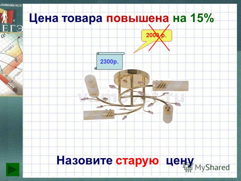 Цена товара повышена на 15% Назовите старую цену 2300р. 2000 р.