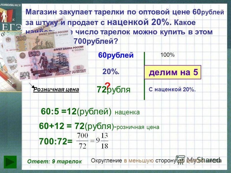 Магазин закупает тарелки по оптовой цене 60 рублей за штуку и продает с наценкой 20%. Какое наибольшее число тарелок можно купить в этом магазине на 700рублей? Оптовая цена наценка Розничная цена 60рублей 20%. ? 100% ? делим на 5 60:5 =12(рублей) нац