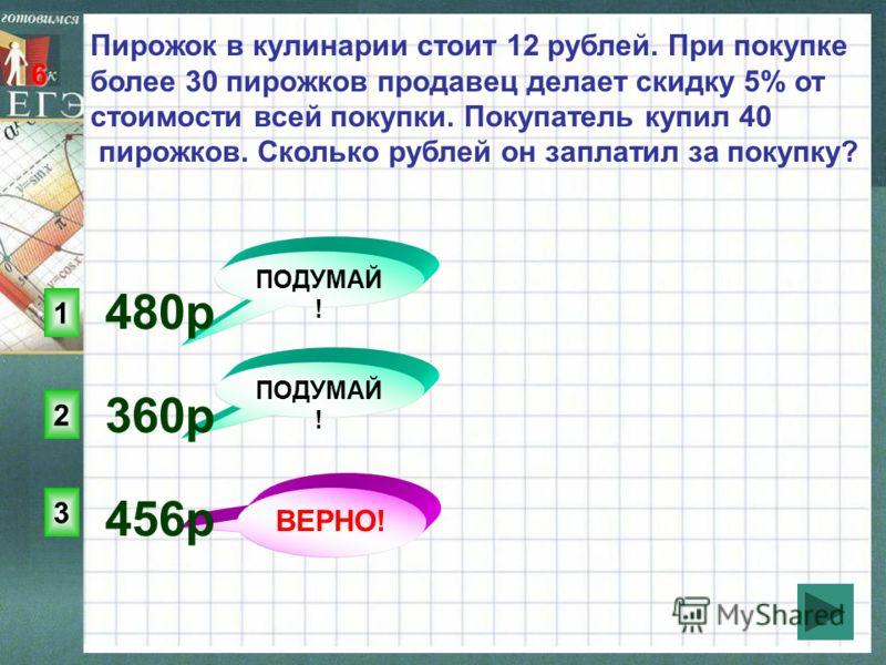 ПОДУМАЙ ! 3 2 1 ВЕРНО! 6 Пирожок в кулинарии стоит 12 рублей. При покупке более 30 пирожков продавец делает скидку 5% от стоимости всей покупки. Покупатель купил 40 пирожков. Сколько рублей он заплатил за покупку? 456p 360p 480p
