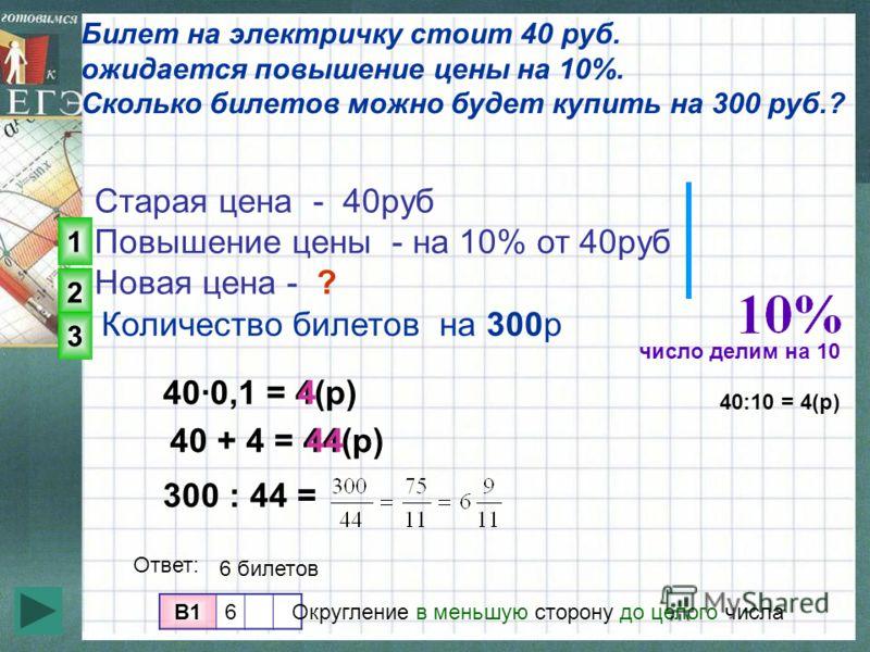 Билет на электричку стоит 40 руб. ожидается повышение цены на 10%. Сколько билетов можно будет купить на 300 руб.? Старая цена - 40руб Повышение цены - на 10% от 40руб Новая цена - ? B1B16 400,1 = 4(р)4 300 : 44 = 40 + 4 = 44(р)44 Количество билетов