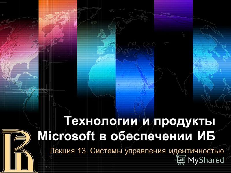Технологии и продукты Microsoft в обеспечении ИБ Лекция 13. Системы управления идентичностью