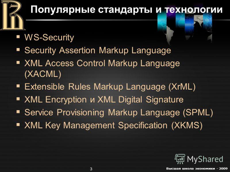 Высшая школа экономики - 2009 3 Популярные стандарты и технологии WS-Security Security Assertion Markup Language XML Access Control Markup Language (XACML) Extensible Rules Markup Language (XrML) XML Encryption и XML Digital Signature Service Provisi