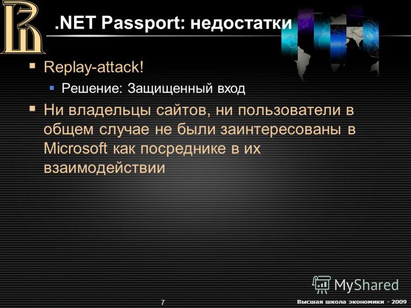 Высшая школа экономики - 2009 7.NET Passport: недостатки Replay-attack! Решение: Защищенный вход Ни владельцы сайтов, ни пользователи в общем случае не были заинтересованы в Microsoft как посреднике в их взаимодействии