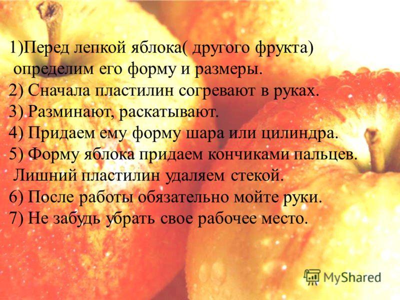 1)Перед лепкой яблока( другого фрукта) определим его форму и размеры. 2) Сначала пластилин согревают в руках. 3) Разминают, раскатывают. 4) Придаем ему форму шара или цилиндра. 5) Форму яблока придаем кончиками пальцев. Лишний пластилин удаляем стеко