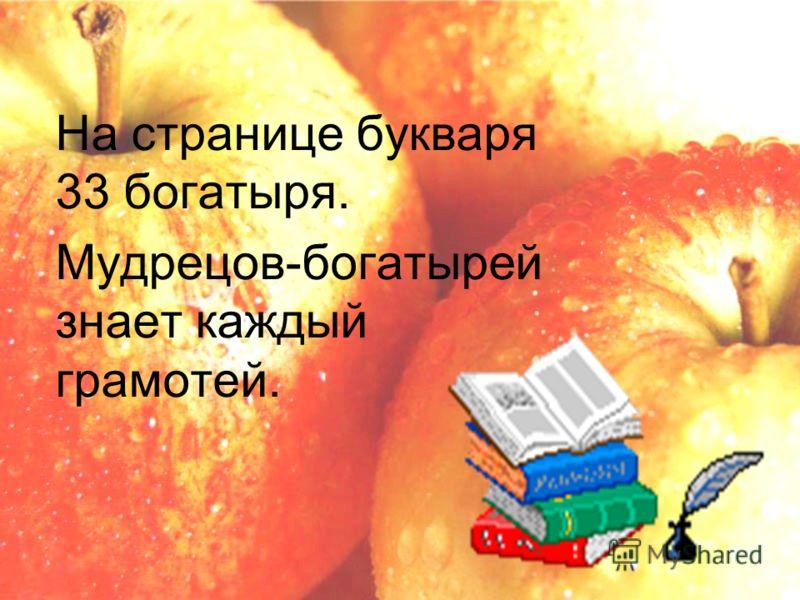 На странице букваря 33 богатыря. Мудрецов-богатырей знает каждый грамотей.