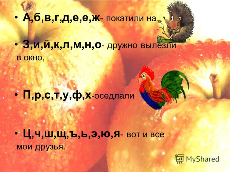 А,б,в,г,д,е,е,ж - покатили на З,и,й,к,л,м,н,о - дружно вылезли в окно, П,р,с,т,у,ф,х -оседлали Ц,ч,ш,щ,ъ,ь,э,ю,я - вот и все мои друзья.
