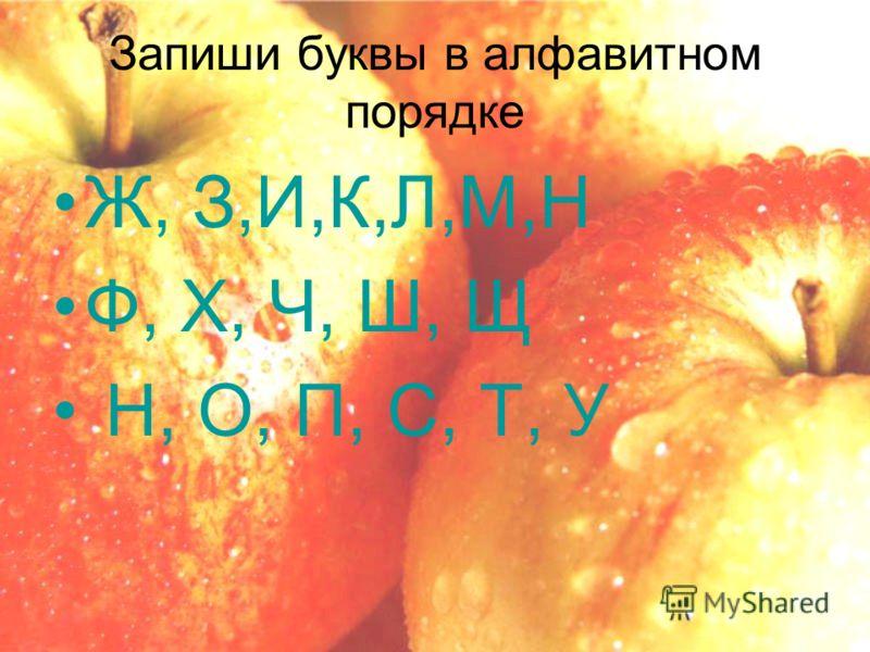 Запиши буквы в алфавитном порядке Ж, З,И,К,Л,М,Н Ф, Х, Ч, Ш, Щ Н, О, П, С, Т, У