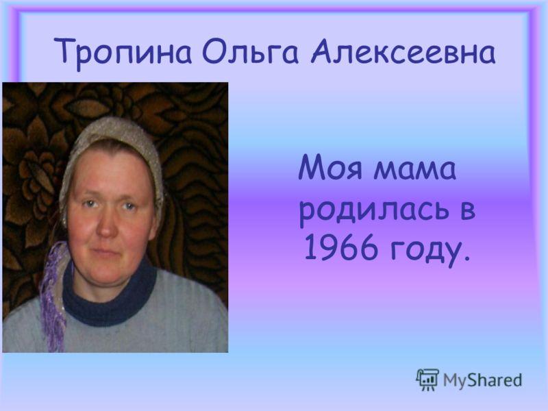 Тропина Ольга Алексеевна Моя мама родилась в 1966 году.