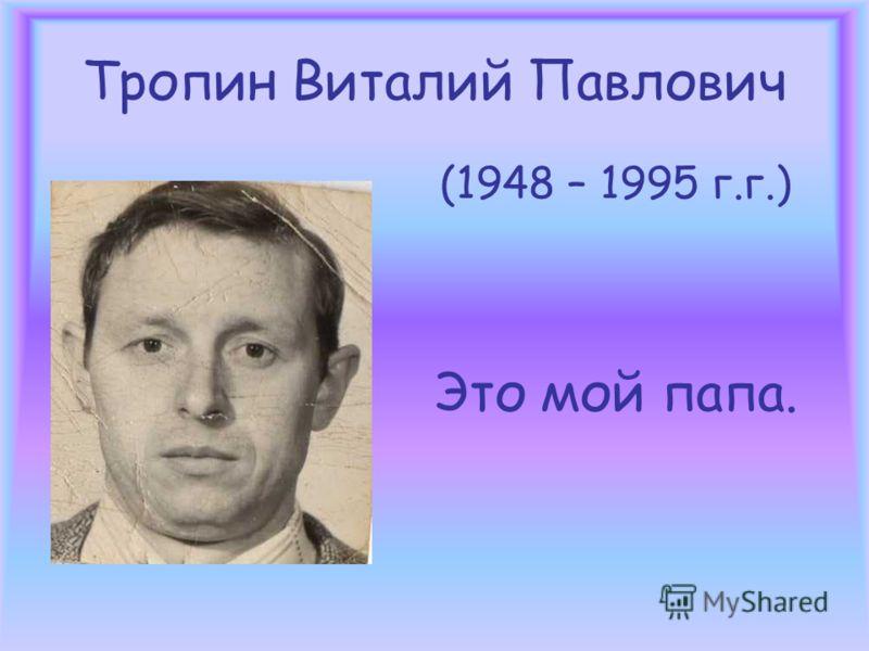 Тропин Виталий Павлович (1948 – 1995 г.г.) Это мой папа.