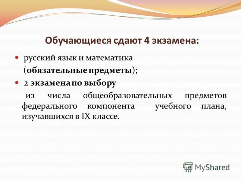 Обучающиеся сдают 4 экзамена: русский язык и математика (обязательные предметы); 2 экзамена по выбору из числа общеобразовательных предметов федерального компонента учебного плана, изучавшихся в IX классе.