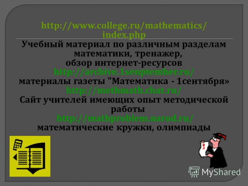 http://www.college.ru/mathematics/ index.php Учебный материал по различным разделам математики, тренажер, обзор интернет - ресурсов http://archive.1senptember.ru/ материалы газеты