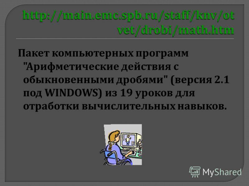 Пакет компьютерных программ  Арифметические действия с обыкновенными дробями  ( версия 2.1 под WINDOWS) из 19 уроков для отработки вычислительных навыков.