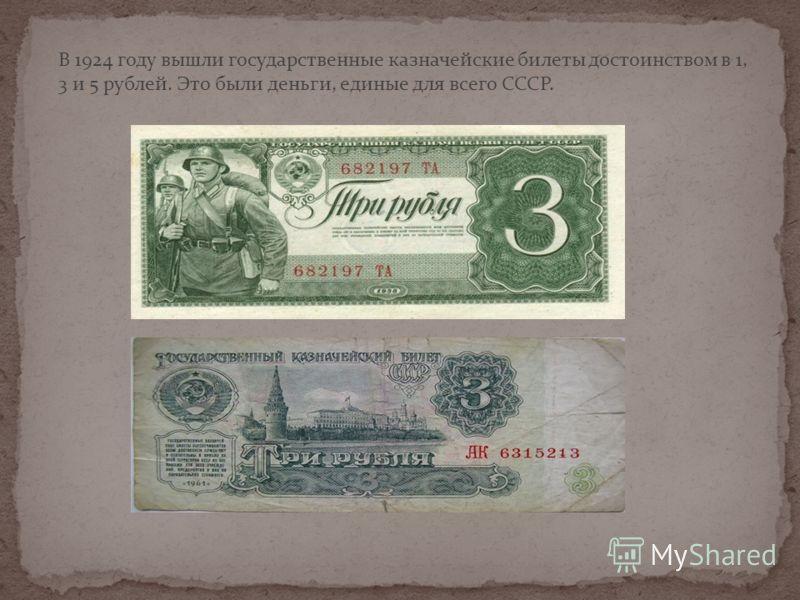 В 1924 году вышли государственные казначейские билеты достоинством в 1, 3 и 5 рублей. Это были деньги, единые для всего СССР.