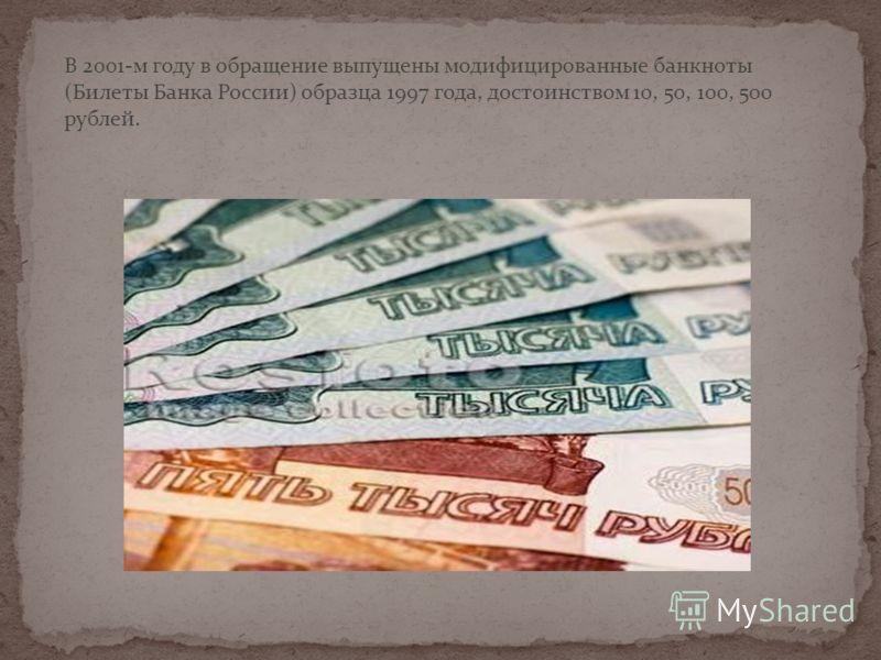 В 2001-м году в обращение выпущены модифицированные банкноты (Билеты Банка России) образца 1997 года, достоинством 10, 50, 100, 500 рублей.