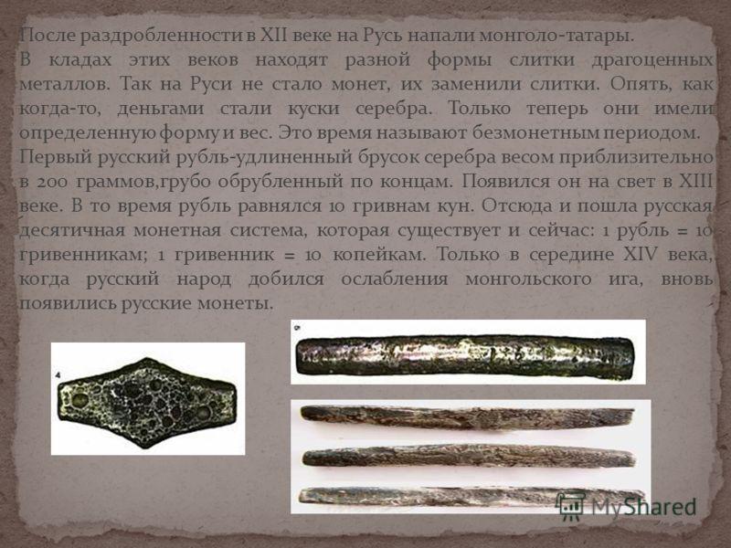 После раздробленности в XII веке на Русь напали монголо-татары. В кладах этих веков находят разной формы слитки драгоценных металлов. Так на Руси не стало монет, их заменили слитки. Опять, как когда-то, деньгами стали куски серебра. Только теперь они