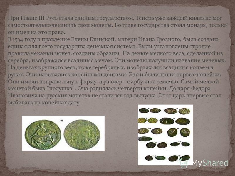 При Иване III Русь стала единым государством. Теперь уже каждый князь не мог самостоятельно чеканить свои монеты. Во главе государства стоял монарх, только он имел на это право. В 1534 году в правление Елены Глинской, матери Ивана Грозного, была созд