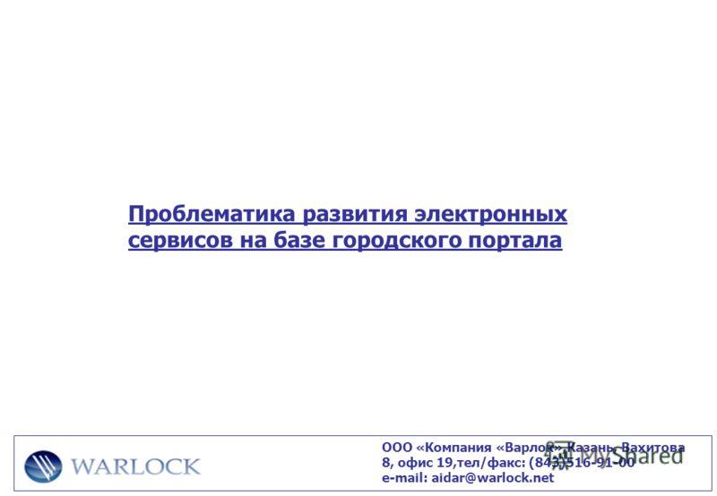 Проблематика развития электронных сервисов на базе городского портала ООО «Компания «Варлок»,Казань, Вахитова 8, офис 19,тел/факс: (843)516-91-00 е-mail: aidar@warlock.net