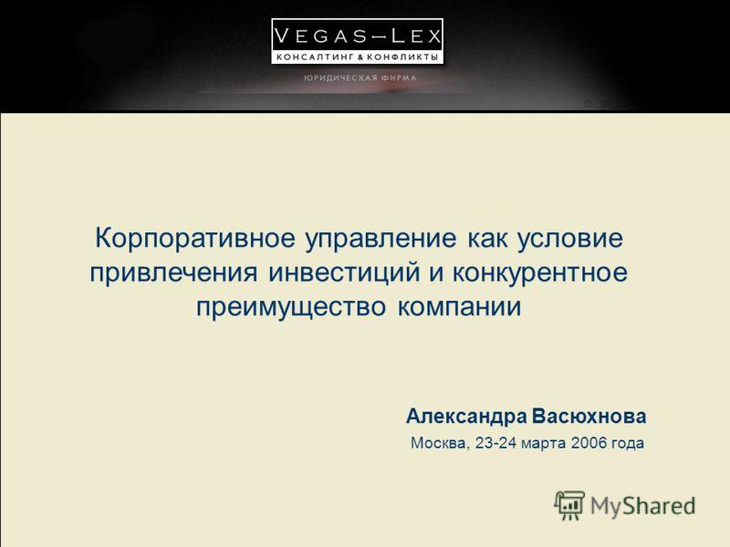 Корпоративное управление как условие привлечения инвестиций и конкурентное преимущество компании Москва, 23-24 марта 2006 года Александра Васюхнова