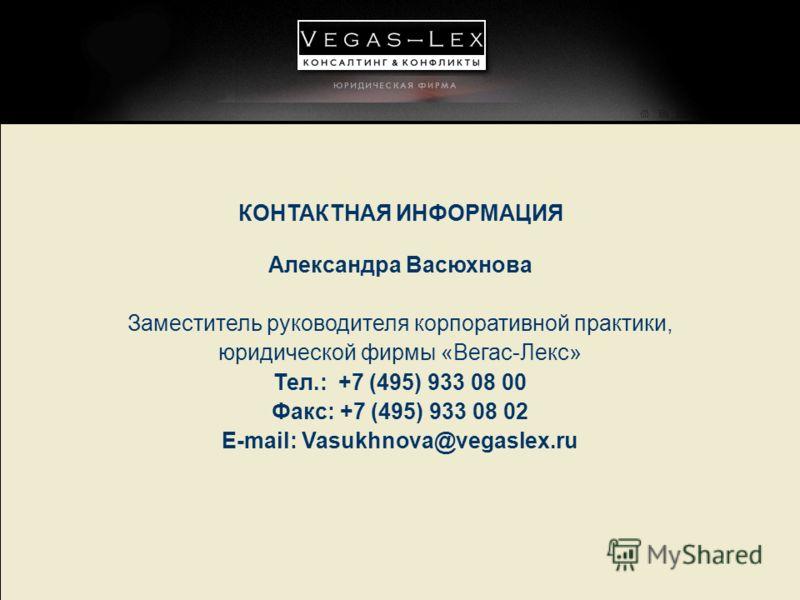 КОНТАКТНАЯ ИНФОРМАЦИЯ Александра Васюхнова Заместитель руководителя корпоративной практики, юридической фирмы «Вегас-Лекс» Тел.: +7 (495) 933 08 00 Факс: +7 (495) 933 08 02 E-mail: Vasukhnova@vegaslex.ru
