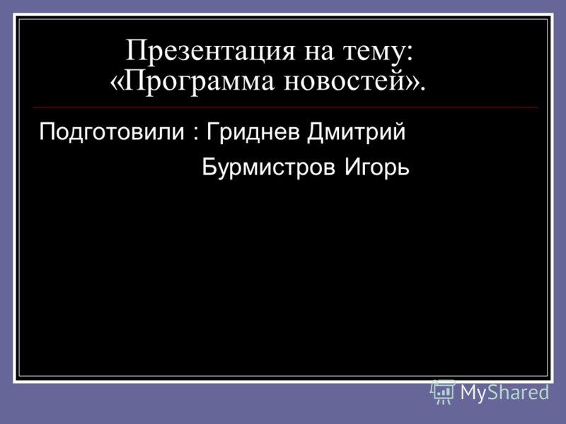 Презентация на тему: «Программа новостей». Подготовили : Гриднев Дмитрий Бурмистров Игорь