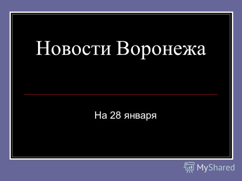 Новости Воронежа На 28 января