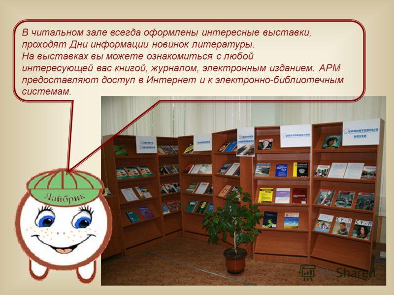 В читальном зале всегда оформлены интересные выставки, проходят Дни информации новинок литературы. На выставках вы можете ознакомиться с любой интересующей вас книгой, журналом, электронным изданием. АРМ предоставляют доступ в Интернет и к электронно