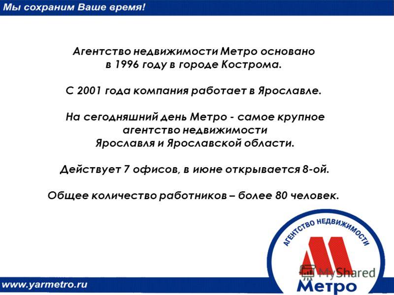 Агентство недвижимости Метро основано в 1996 году в городе Кострома. С 2001 года компания работает в Ярославле. На сегодняшний день Метро - самое крупное агентство недвижимости Ярославля и Ярославской области. Действует 7 офисов, в июне открывается 8