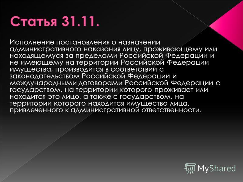 Исполнение постановления о назначении административного наказания лицу, проживающему или находящемуся за пределами Российской Федерации и не имеющему на территории Российской Федерации имущества, производится в соответствии с законодательством Россий