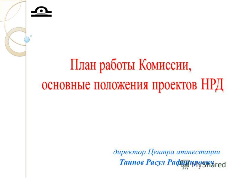 директор Центра аттестации Таипов Расул Рафанирович