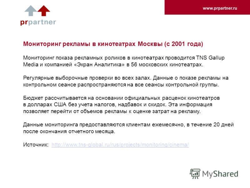 www.prpartner.ru Мониторинг рекламы в кинотеатрах Москвы (с 2001 года) Мониторинг показа рекламных роликов в кинотеатрах проводится TNS Gallup Media и компанией «Экран Аналитика» в 56 московских кинотеатрах. Регулярные выборочные проверки во всех зал