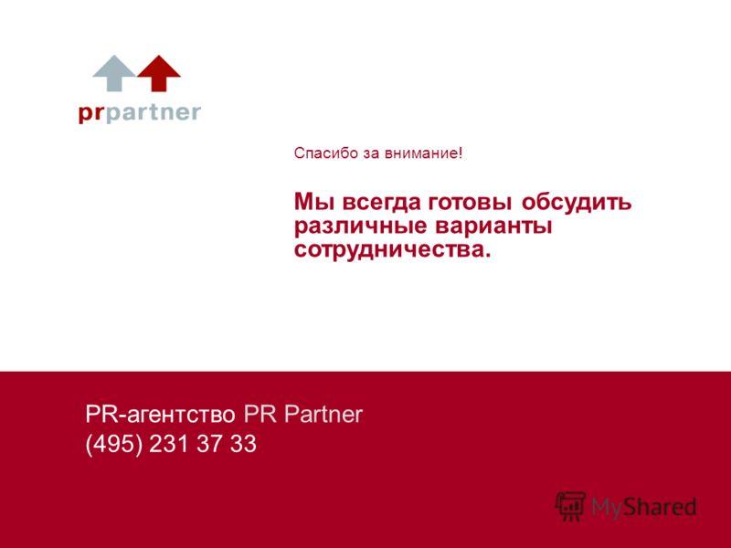 PR-агентство PR Partner (495) 231 37 33 Спасибо за внимание! Мы всегда готовы обсудить различные варианты сотрудничества.